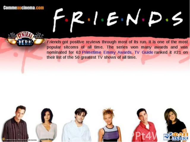 Friendsgot positive reviews through most of its run. It is one of the most popular sitcoms of all time. The series won many awards and was nominated for 63Primetime Emmy Awards.TV Guideranked it #21 on their list of the 50 gr…