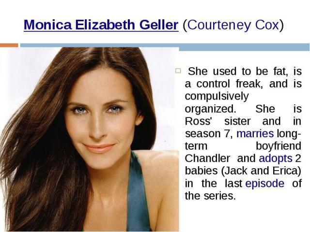 Monica Elizabeth Geller(Courteney Cox) She used to be fat, is a control freak, and is compulsively organized. She is Ross' sister and in season 7,marrieslong-term boyfriend Chandler andadopts2 babies (Jack and Eri…