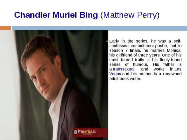 Chandler Muriel Bing(Matthew Perry) Early in the series, he was a self-confessed commitment-phobe, but in season 7 finale, he marries Monica, his girlfriend of three years. One of his most famed traits is his finely-tuned sense of humour. His …