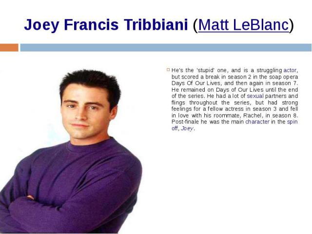 Joey Francis Tribbiani(Matt LeBlanc) He's the 'stupid' one, and is a strugglingactor, but scored a break in season 2 in the soap opera Days Of Our Lives, and then again in season 7. He remained on Days of Our Lives until the end of the s…