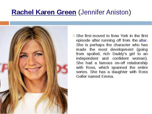 Rachel Karen Green(Jennifer Aniston) She first moved to New York in the first episode after running off from thealtar. She is perhaps the character who has made the most development (going from spoiled, rich Daddy's girl to an independen…