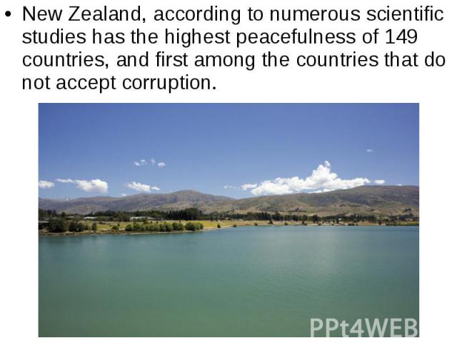New Zealand, according to numerous scientific studies has the highest peacefulness of 149 countries, and first among the countries that do not accept corruption. New Zealand, according to numerous scientific studies has the highest peacefulness of 1…