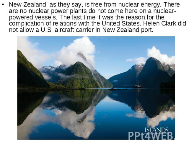 New Zealand, as they say, is free from nuclear energy. There are no nuclear power plants do not come here on a nuclear-powered vessels. The last time it was the reason for the complication of relations with the United States. Helen Clark did not all…