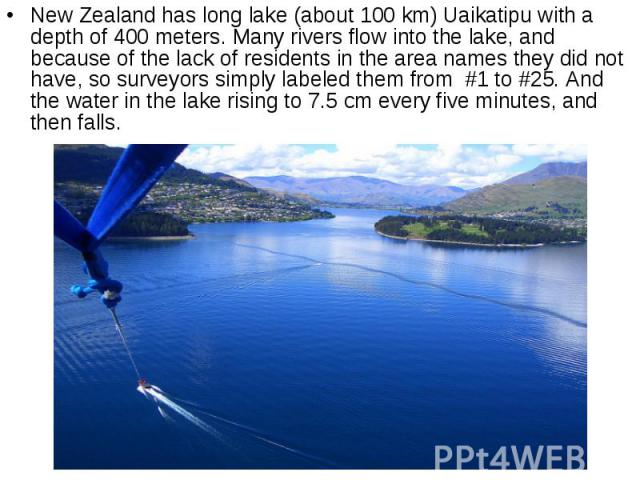 New Zealand has long lake (about 100 km) Uaikatipu with a depth of 400 meters. Many rivers flow into the lake, and because of the lack of residents in the area names they did not have, so surveyors simply labeled them from #1 to #25. And the w…