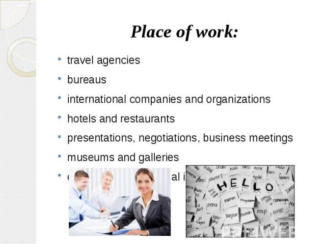 Place of work: travel agencies bureaus international companies and organizations hotels and restaurants presentations, negotiations, business meetings museums and galleries exhibitions, educational institutions