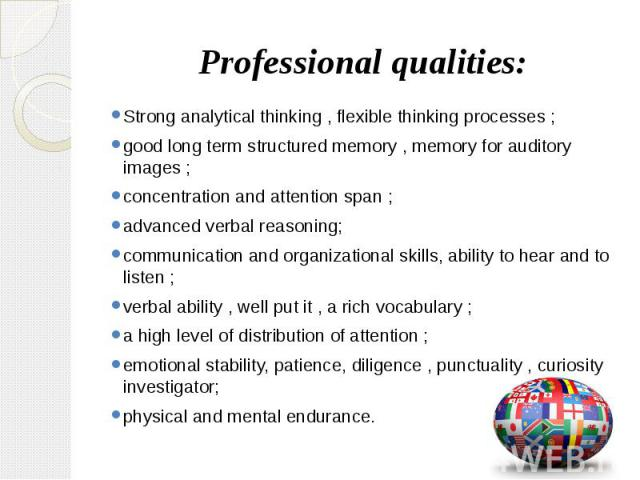 Professional qualities: Strong analytical thinking , flexible thinking processes ; good long term structured memory , memory for auditory images ; concentration and attention span ; advanced verbal reasoning; communication and organizational skills,…