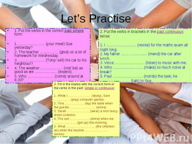 Let's Practise 1. Put the verbs in the correct past simple form: 1. ………………… (you/ meet) Sue yesterday? 2. The teacher …………… (give) us a lot of homework for Wednesday. 3. ………………… (Tony/ sell) his car to his neighbour? 4. The weather ……………… (not/ be) …