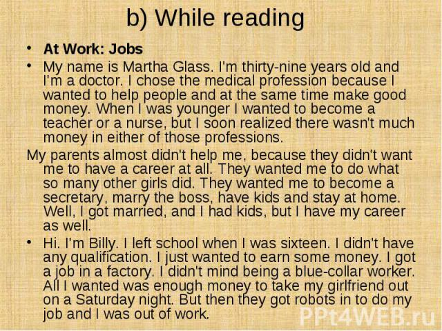 b) While reading At Work: Jobs My name is Martha Glass. I'm thirty-nine years old and I'm a doctor. I chose the medical profession because I wanted to help people and at the same time make good money. When I was younger I wanted to become a te…