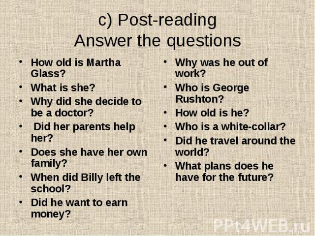 c) Post-reading Answer the questions How old is Martha Glass? What is she? Why did she decide to be a doctor? Did her parents help her? Does she have her own family? When did Billy left the school? Did he want to earn money?