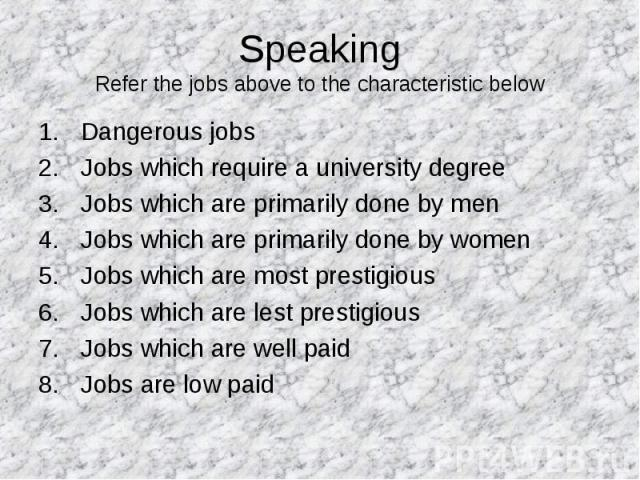 Speaking Refer the jobs above to the characteristic below Dangerous jobs Jobs which require a university degree Jobs which are primarily done by men Jobs which are primarily done by women Jobs which are most prestigious Jobs which are lest prestigio…