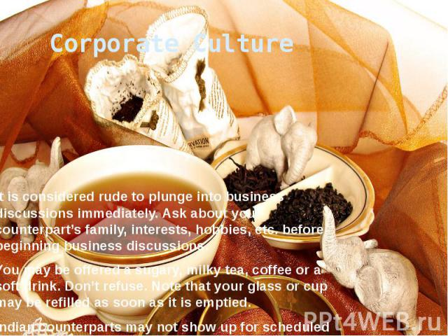 Corporate Culture It is considered rude to plunge into business discussions immediately. Ask about your counterpart's family, interests, hobbies, etc. before beginning business discussions. You may be offered a sugary, milky tea, coffee or a soft dr…