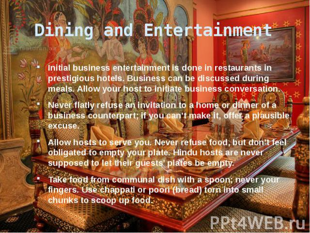 Dining and Entertainment Initial business entertainment is done in restaurants in prestigious hotels. Business can be discussed during meals. Allow your host to initiate business conversation. Never flatly refuse an invitation to a home or dinner of…