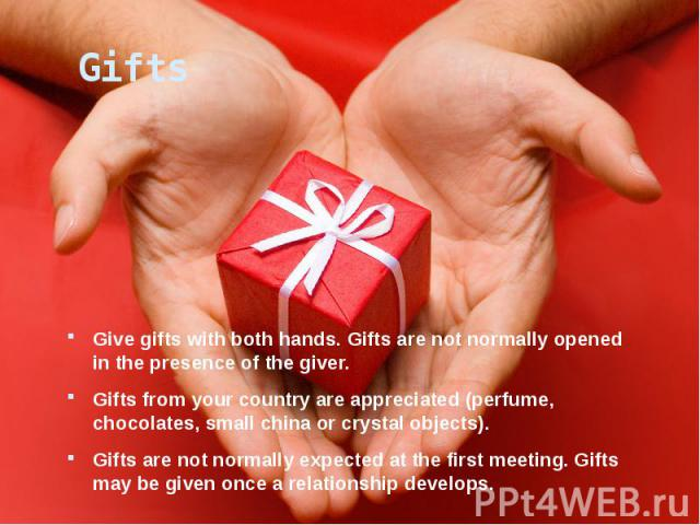 Gifts Give gifts with both hands. Gifts are not normally opened in the presence of the giver. Gifts from your country are appreciated (perfume, chocolates, small china or crystal objects). Gifts are not normally expected at the first meeting. Gifts …