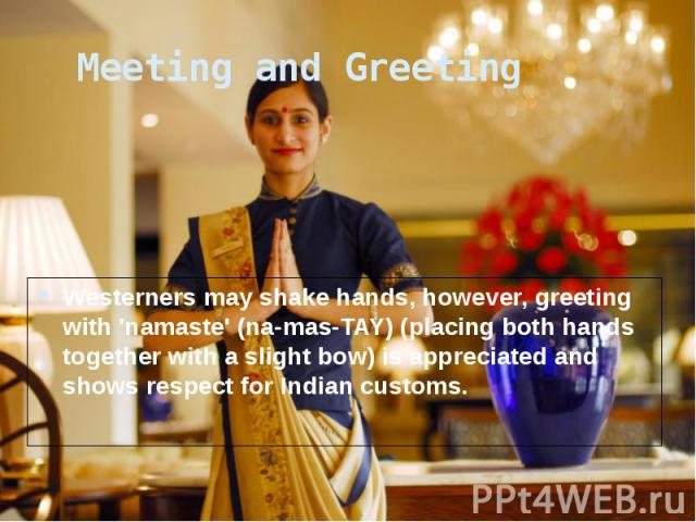 Meeting and Greeting Westerners may shake hands, however, greeting with 'namaste' (na-mas-TAY) (placing both hands together with a slight bow) is appreciated and shows respect for Indian customs.