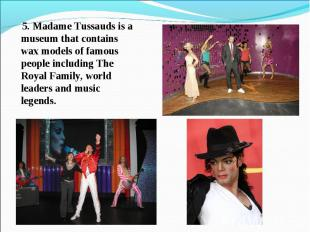 5. Madame Tussauds is a museum that contains wax models of famous people includi