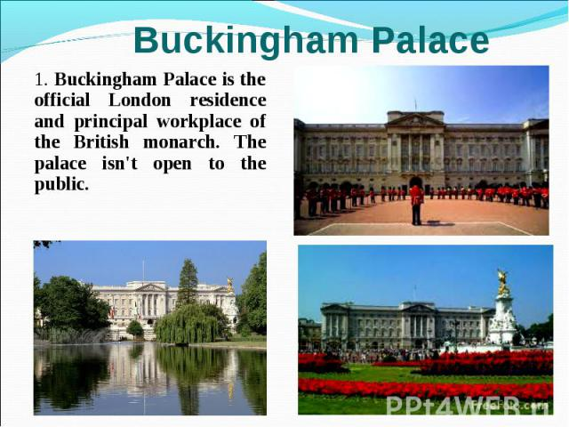 1. Buckingham Palace is the official London residence and principal workplace of the British monarch. The palace isn't open to the public. 1. Buckingham Palace is the official London residence and principal workplace of the British monarch. The pala…
