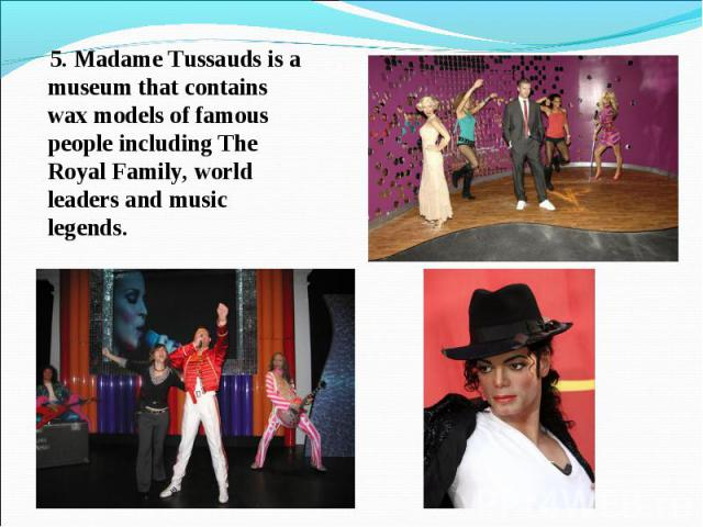 5. Madame Tussauds is a museum that contains wax models of famous people including The Royal Family, world leaders and music legends.