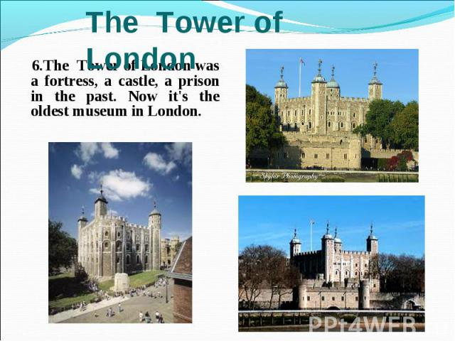 6.The Tower of London was a fortress, a castle, a prison in the past. Now it's the oldest museum in London. 6.The Tower of London was a fortress, a castle, a prison in the past. Now it's the oldest museum in London.
