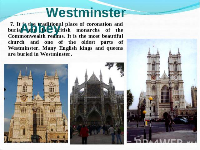 7. It is the traditional place of coronation and burial site for British monarchs of the Commonwealth realms. It is the most beautiful church and one of the oldest parts of Westminster. Many English kings and queens are buried in Westminster. 7. It …