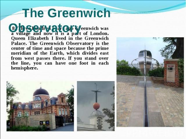 8. Three hundred years ago Greenwich was a village and now it is a part of London. Queen Elizabeth I lived in the Greenwich Palace. The Greenwich Observatory is the center of time and space because the prime meridian of the Earth, which divides east…