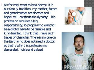 As for me,I want to be a doctor. It is our family tradition: my mother, father a