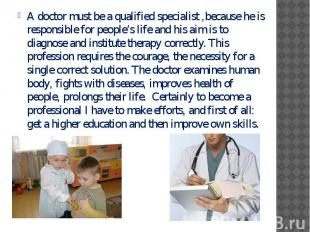 A doctor must be a qualified specialist ,because he is responsible for people's