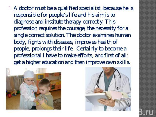 A doctor must be a qualified specialist ,because he is responsible for people's life and his aim is to diagnose and institute therapy correctly. This profession requires the courage, the necessity for a single correct solution. The doctor examines h…