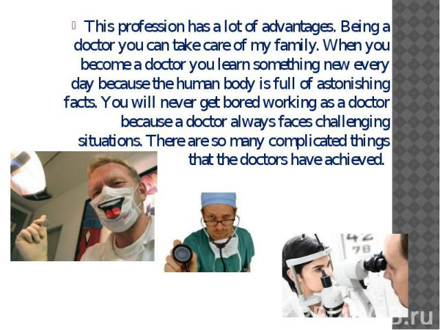 This profession has a lot of advantages. Being a doctor you can take care of my family. When you become a doctor you learn something new every day because the human body is full of astonishing facts. You will never get bored working as a doctor beca…
