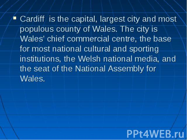 Cardiff is the capital, largest city and most populous county of Wales. The city is Wales' chief commercial centre, the base for most national cultural and sporting institutions, the Welsh national media, and the seat of the National Assembly for Wa…