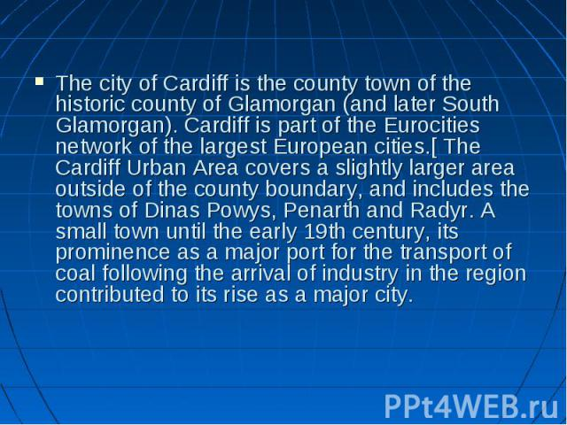 The city of Cardiff is the county town of the historic county of Glamorgan (and later South Glamorgan). Cardiff is part of the Eurocities network of the largest European cities.[ The Cardiff Urban Area covers a slightly larger area outside of the co…