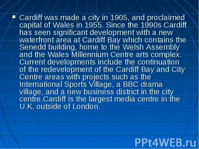 Cardiff was made a city in 1905, and proclaimed capital of Wales in 1955. Since the 1990s Cardiff has seen significant development with a new waterfront area at Cardiff Bay which contains the Senedd building, home to the Welsh Assembly and the Wales…