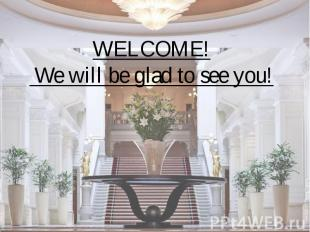 WELCOME! We will be glad to see you!