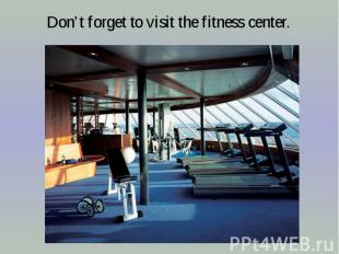 Don't forget to visit the fitness center.
