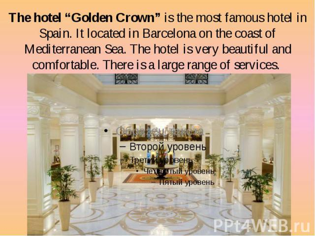 """The hotel """"Golden Crown"""" is the most famous hotel in Spain. It located in Barcelona on the coast of Mediterranean Sea. The hotel is very beautiful and comfortable. There is a large range of services. The hotel """"Golden Crown"""" is the most famous hotel…"""