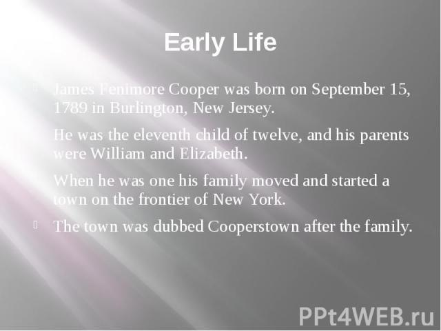 Early Life James Fenimore Cooper was born on September 15, 1789 in Burlington, New Jersey. He was the eleventh child of twelve, and his parents were William and Elizabeth. When he was one his family moved and started a town on the frontier of New Yo…