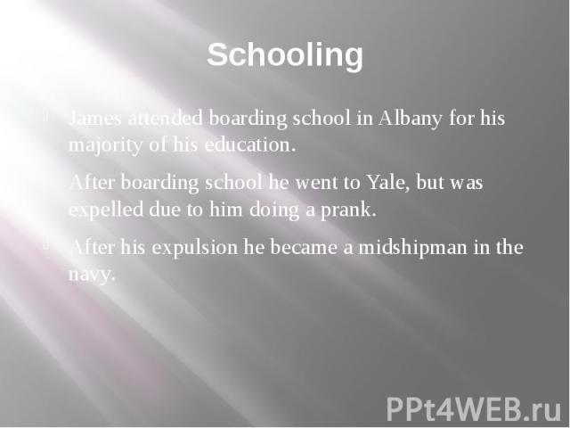 Schooling James attended boarding school in Albany for his majority of his education. After boarding school he went to Yale, but was expelled due to him doing a prank. After his expulsion he became a midshipman in the navy.