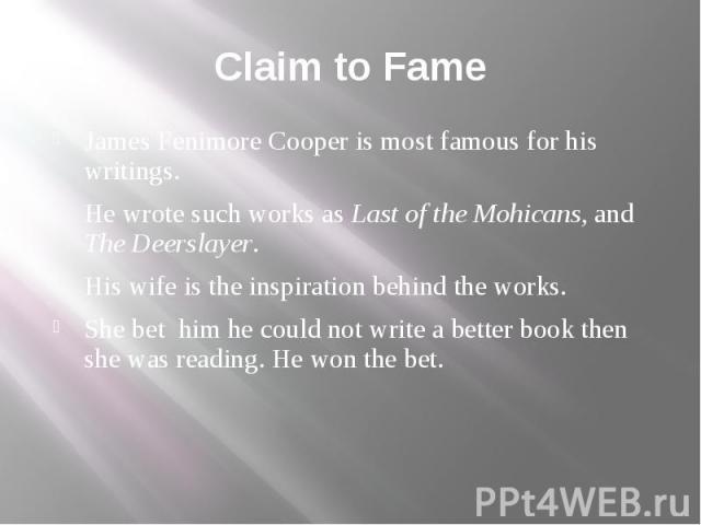 Claim to Fame James Fenimore Cooper is most famous for his writings. He wrote such works as Last of the Mohicans, and The Deerslayer. His wife is the inspiration behind the works. She bet him he could not write a better book then she was reading. He…