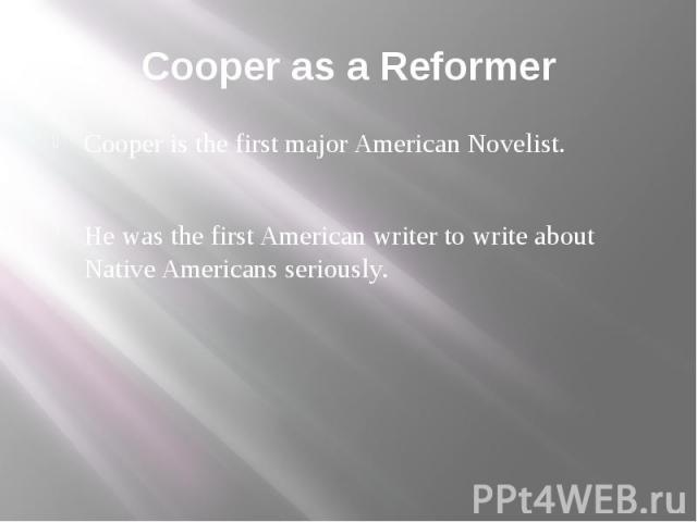 Cooper as a Reformer Cooper is the first major American Novelist. He was the first American writer to write about Native Americans seriously.