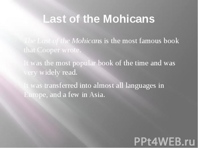 Last of the Mohicans The Last of the Mohicans is the most famous book that Cooper wrote. It was the most popular book of the time and was very widely read. It was transferred into almost all languages in Europe, and a few in Asia.