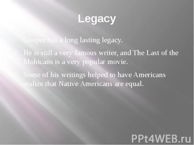 Legacy Cooper has a long lasting legacy. He is still a very famous writer, and The Last of the Mohicans is a very popular movie. Some of his writings helped to have Americans realize that Native Americans are equal.