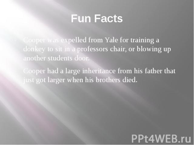 Fun Facts Cooper was expelled from Yale for training a donkey to sit in a professors chair, or blowing up another students door. Cooper had a large inheritance from his father that just got larger when his brothers died.