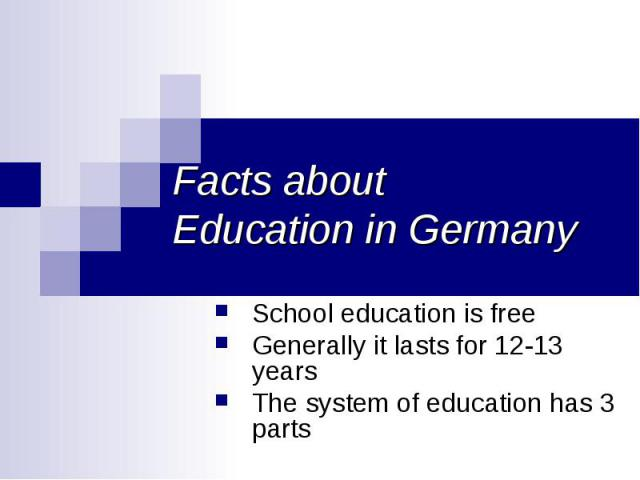 Facts about Education in Germany School education is free Generally it lasts for 12-13 years The system of education has 3 parts