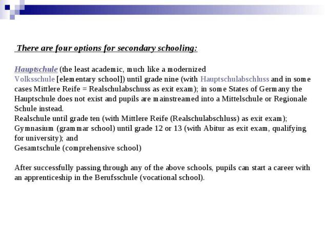 There are four options for secondary schooling: Hauptschule(the least academic, much like a modernized Volksschule[elementary school]) until grade nine (withHauptschulabschlussand in some cases Mittlere Reife = Re…