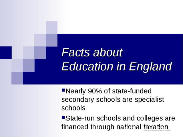 Facts about Education in England Nearly 90% of state-funded secondary schools arespecialist schools State-run schools and colleges are financed through nationaltaxation