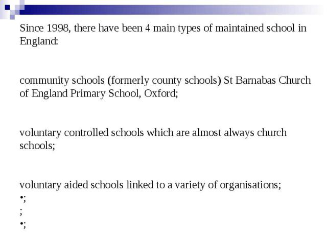 Since 1998, there have been 4 main types of maintained school in England: community schools(formerly county schools) St Barnabas Church of England Primary School, Oxford; voluntary controlled schools which are almost always church schools; vol…