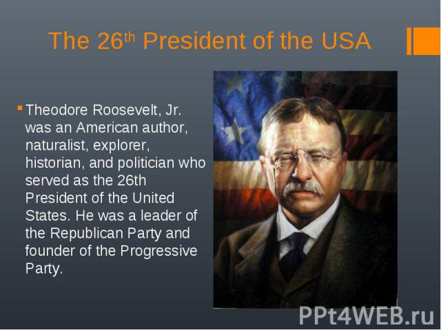 Theodore Roosevelt, Jr. was an American author, naturalist, explorer, historian, and politician who served as the 26th President of the United States. He was a leader of the Republican Party and founder of the Progressive Party. Theodore Roosevelt, …