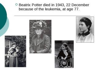 Beatrix Potter died in 1943, 22 December because of the leukemia, at age 77.