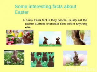Some interesting facts about Easter A funny Eater fact is they people usually ea