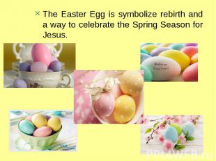 The Easter Egg is symbolize rebirth and a way to celebrate the Spring Season for