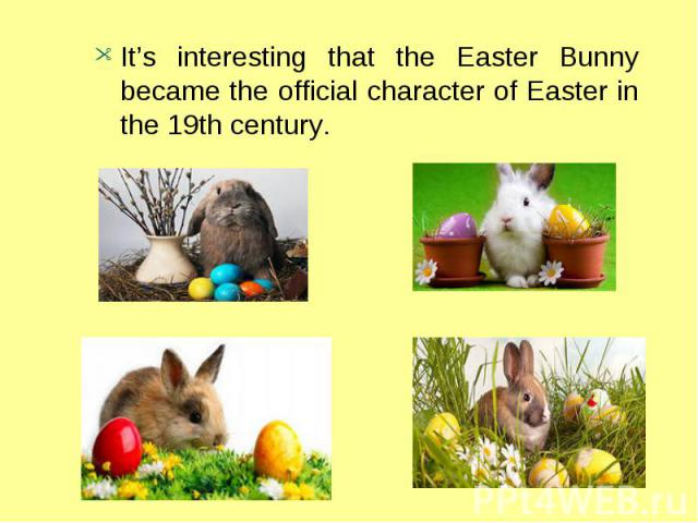 It's interesting that the Easter Bunny became the official character of Easter in the 19th century.